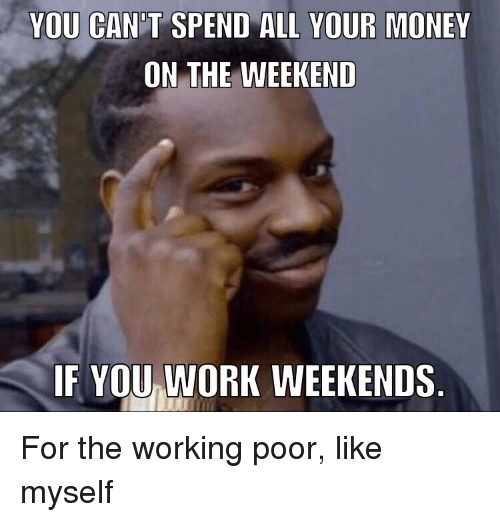 Money, Work, and The Weekend: YOU CAN T SPEND ALL YOUR MONEY  ON THE WEEKEND  IF YOU WORK WEEKENDS For the working poor, like myself