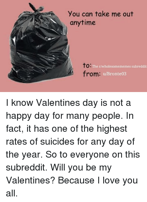 Love, I Love You, and Happy: You can take me out  anytime  to:  from:  The r/wholesomememes subreddit  u/Bronte03 I know Valentines day is not a happy day for many people. In fact, it has one of the highest rates of suicides for any day of the year. So to everyone on this subreddit. Will you be my Valentines? Because I love you all.