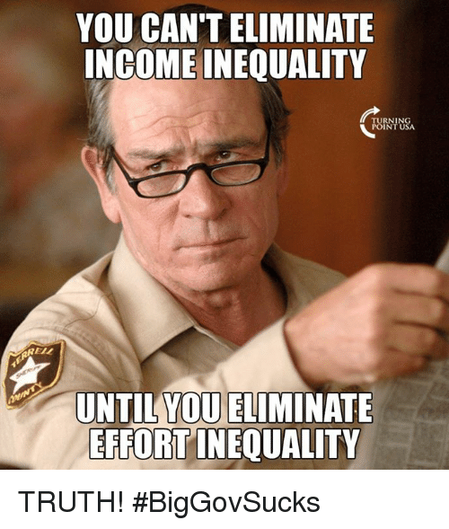 Memes, Truth, and Turnin: YOU CAN TELIMINATE  INCOME INEQUALITY  TURNIN  POINT USA  REL  UNTIL YOU ELIMINATE  EFFORT INEQUALITY TRUTH! #BigGovSucks
