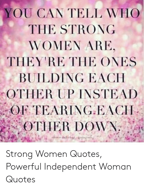 YOU CAN TELL WHO THE STRONG WOMEN ARE THEY RE THE ONES