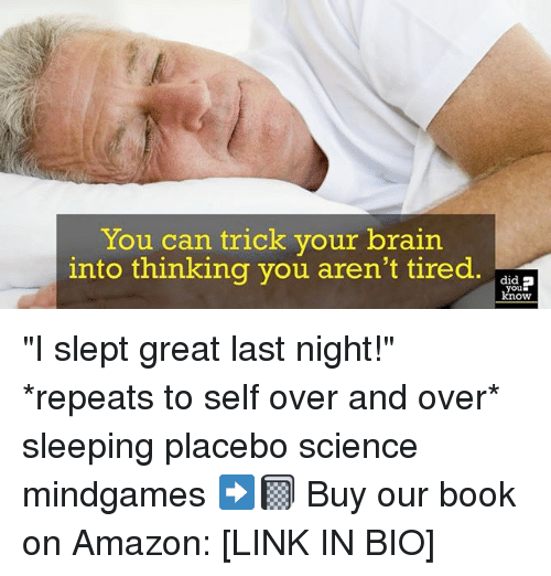 "Amazon, Memes, and Book: You can trick your brain  into thinking you aren't tired. a  , did  you  know ""I slept great last night!"" *repeats to self over and over* sleeping placebo science mindgames ➡️📓 Buy our book on Amazon: [LINK IN BIO]"