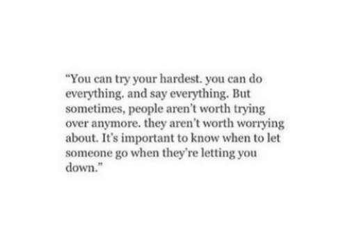 """Can, Down, and They: """"You can try your hardest. you can do  everything. and say everything. But  sometimes, people aren't worth trying  over anymore. they aren't worth worrying  about. It's important to know when to let  someone go when they're letting you  down."""