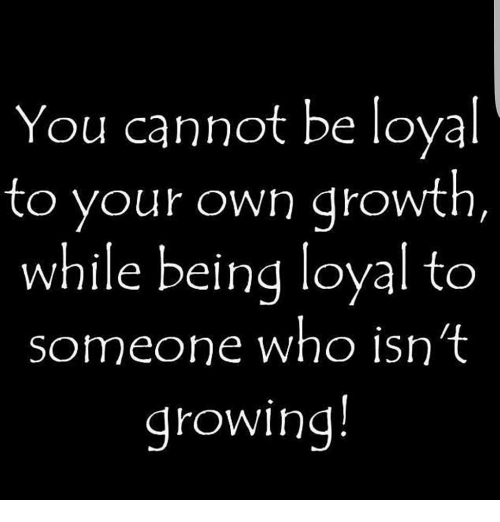 You Cannot Be Loyal to Your Own Growth While Being Loyal to