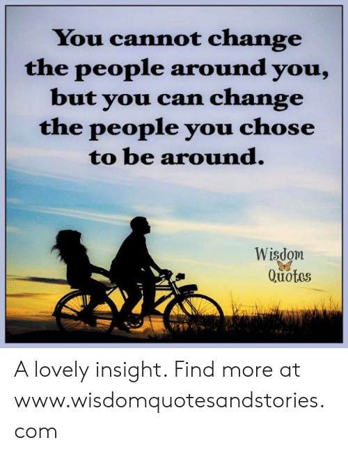 Quotes, Change, and Wisdom: You cannot change  the people around you,  but you can change  the people you chose  to be around.  Wisdom  Quotes A lovely insight. Find more at www.wisdomquotesandstories.com