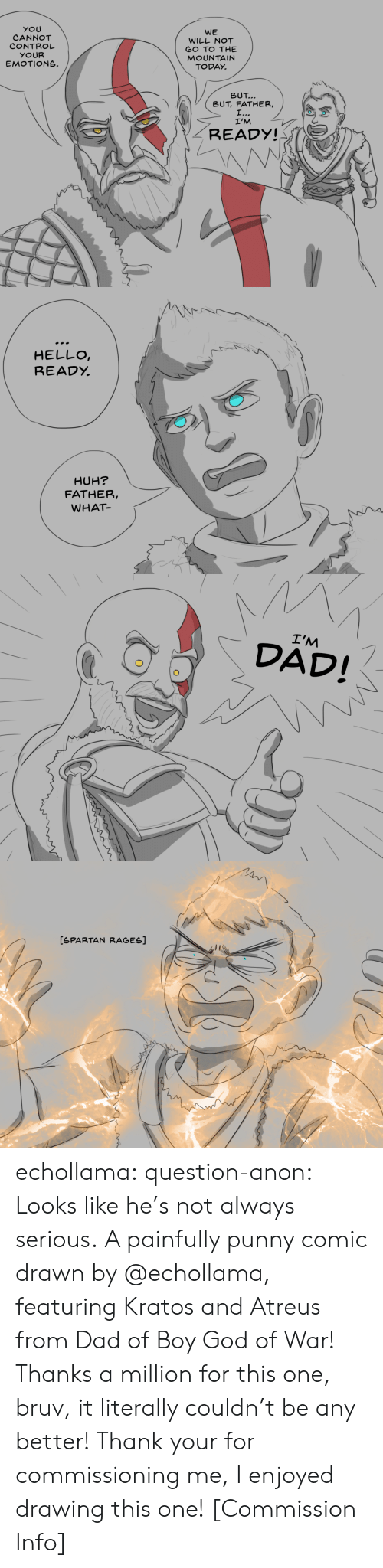 Dad, God, and Hello: YOU  CANNOT  CONTROL  YOUR  EMOTIONS.  WE  WILL NOT  GO TO THE  MOUNTAIN  TODAY.  トN\  \  BUT  BUT, FATHER,  I'M  READY!   HELLO  READỵ  HUH?  FATHER,  WHAT   I'M  DAD!   [SPARTAN RAGES] echollama:  question-anon:  Looks like he's not always serious. A painfully punny comic drawn by @echollama, featuring Kratos and Atreus from Dad of Boy God of War! Thanks a million for this one, bruv, it literally couldn't be any better!  Thank your for commissioning me, I enjoyed drawing this one!    [Commission Info]