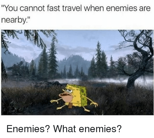 "Memes, Travel, and Enemies: ""You cannot fast travel when enemies are  nearby Enemies? What enemies?"