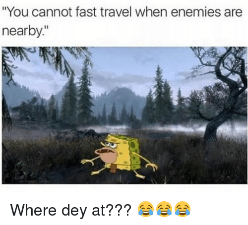 """Memes, Travel, and Enemies: """"You cannot fast travel when enemies are  nearby Where dey at??? 😂😂😂"""