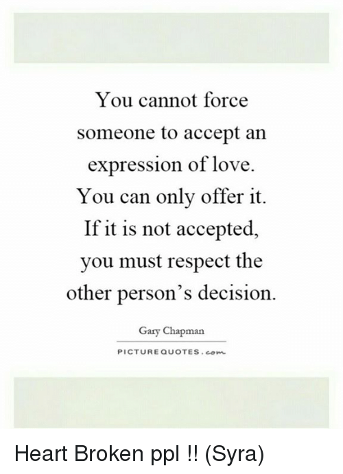 You Cannot Force Someone To Accept An Expression Of Love You Can