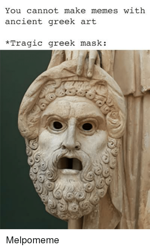 You Cannot Make Memes With Ancient Greek Art Tragic Greek Mask