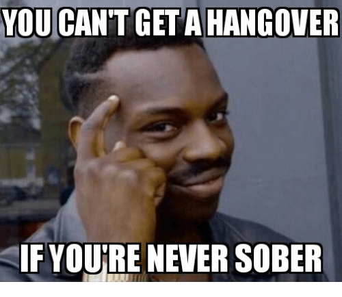 YOU CANT a HANGOVER IF YOURE NEVER SOBER | Hangover Meme on