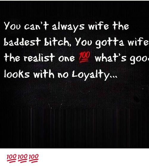 you cant always wife the baddest bitch you gotta wife 25400789 you can't always wife the baddest bitch you gotta wife the realist