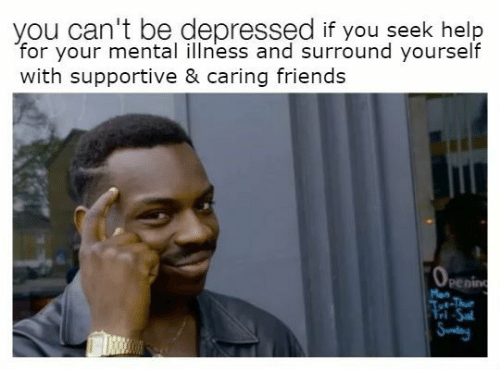 Friends, Help, and Man: you can't be depressed if you seek help  for your mental illness and surround yourself  with supportive & caring friends  penin  Man  rl