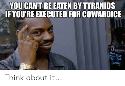 Sunday, Com, and Think: YOU CANT BE EATEN BY TYRANIDS  IF YOU'RE EXECUTED FOR COWARDICE  Oeenine  Mon  Tut-Thur  Fri-Sal  Sunday  imgflip.com Think about it...