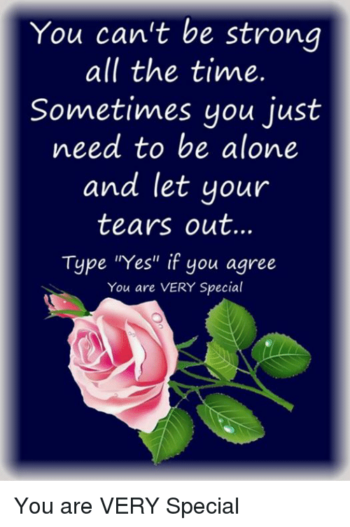 "Memes, 🤖, and Specials: You can't be strong  all the time.  Sometimes you just  need to be alone  and let your  tears out.  Type ""Yes"" if you agree  You are VERY Special You are VERY Special"