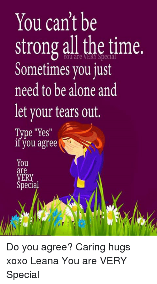 """Being Alone, Memes, and Time: You can't be  strong all the time.  Sometimes you just  need to be alone and  let your tears out.  Type """"Yes  iI you agree  You  are  VERY  Special  Ery Do you agree? Caring hugs xoxo Leana  You are VERY Special"""