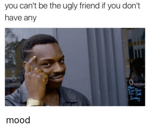 You Can't Be the Ugly Friend if You Don't Have Any Openim ...