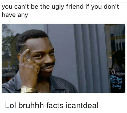 Memes, 🤖, and Ugly Friend: you can't be the ugly friend if you don't  have any  Fri Lol bruhhh facts icantdeal