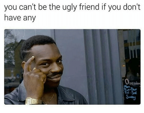 Ugly, Friend, and You: you can't be the ugly friend if you don't  have any  penin  Mon  i-Thur  ri Sal