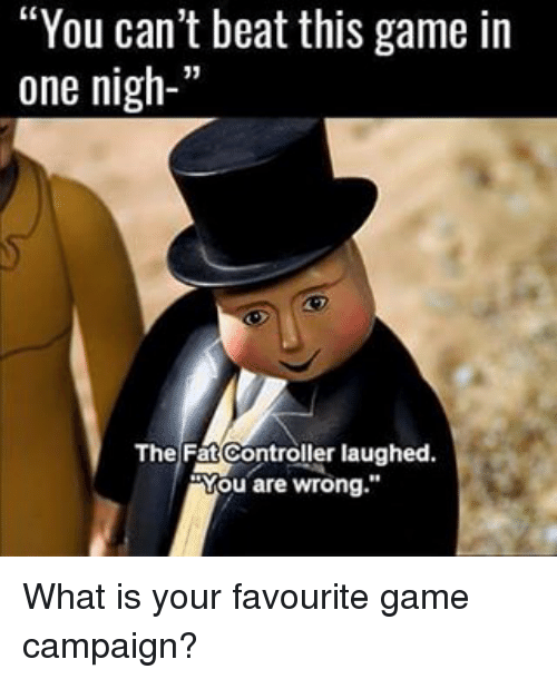 "Memes, Game, and What Is: ""You can't beat this game in  one nigh-'  The Fat Controller laughed.  Mou are wrong."" What is your favourite game campaign?"