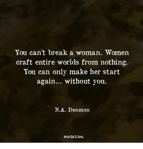 Break, Women, and Her: You can't break a woman. Women  craft entire worlds from nothing.  You can only make her start  again... without you.  N.A. Denmon  wordables.