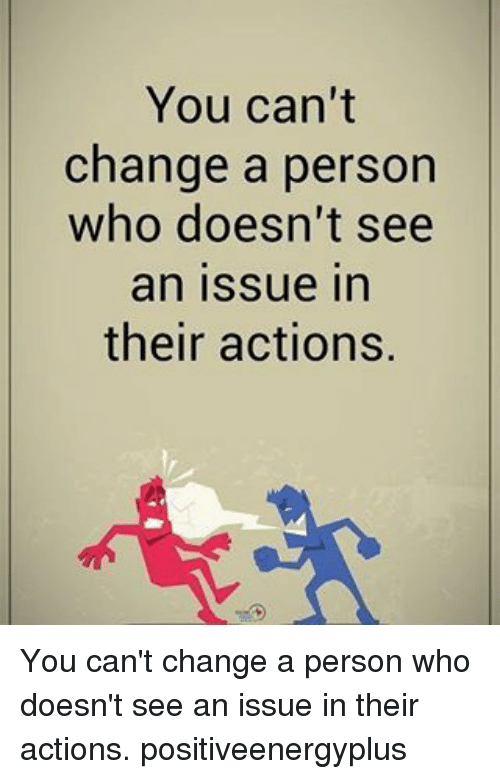 Memes, Change, and 🤖: You can't  change a person  who doesn't see  an issue in  their actions. You can't change a person who doesn't see an issue in their actions. positiveenergyplus