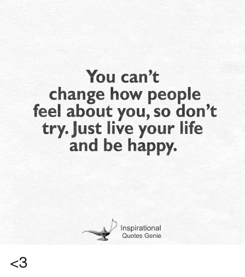 You Can't Change How People Feel About You So Don't Try Just Live