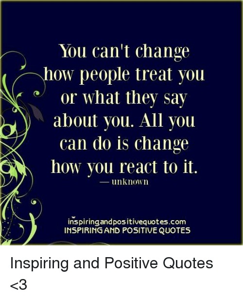 You Cant Change How People Treat You Or What They Say About You All