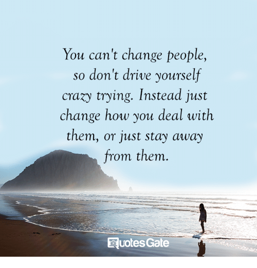 You Cant Change People So Dont Drive Yourself Craxy Trying Instead