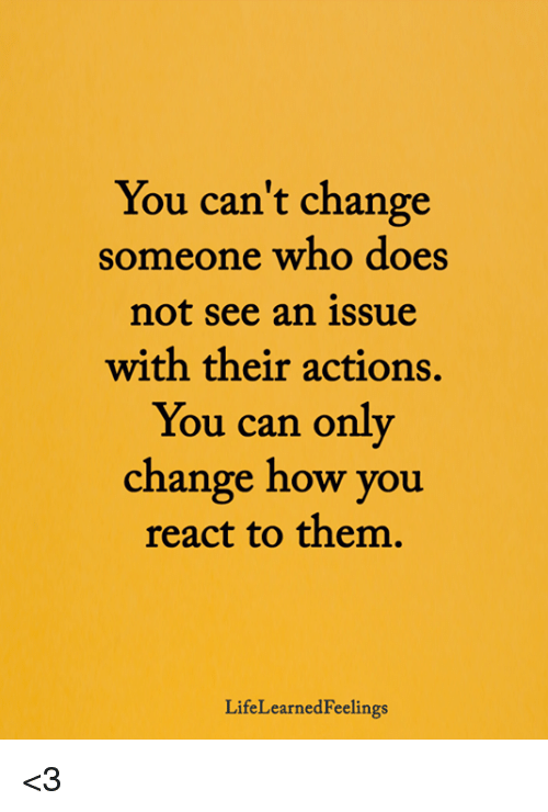 Memes, Change, and 🤖: You can't change  someone who does  not see an issue  with their actions,  You can only  change how you  react to them  LifeLearnedFeelings <3