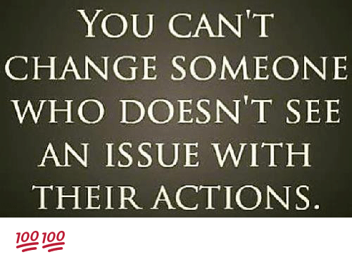 Memes, Change, and 🤖: YOU CAN'T  CHANGE SOMEONE  WHO DOESN'T SEE  AN ISSUE WITH  THEIR ACTIONS 💯💯