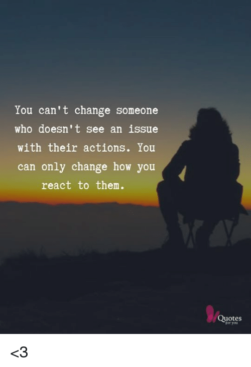 You Cant Change Someone Who Doesnt See An Issue With Their Actions
