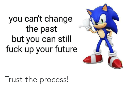 Future, Fuck, and Change: you can't change  the past  but you can still  fuck up your future Trust the process!