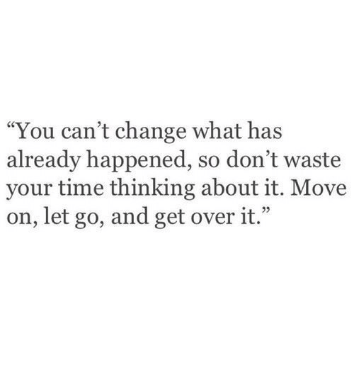 """Time, Change, and Move: """"You can't change what has  already happened, so don't waste  your time thinking about it. Move  on, let go, and get over it.""""  e 22"""