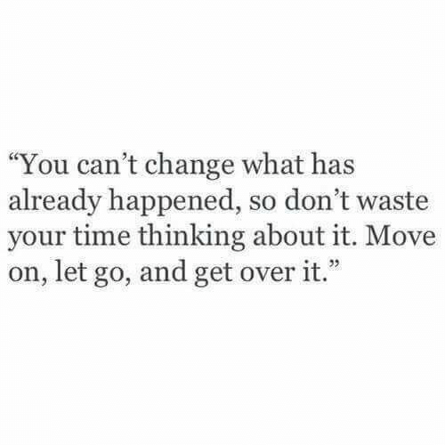 "Time, Change, and Move: ""You can't change what has  already happened, so don't waste  your time thinking about it. Move  on, let go, and get over it.""  1 22"
