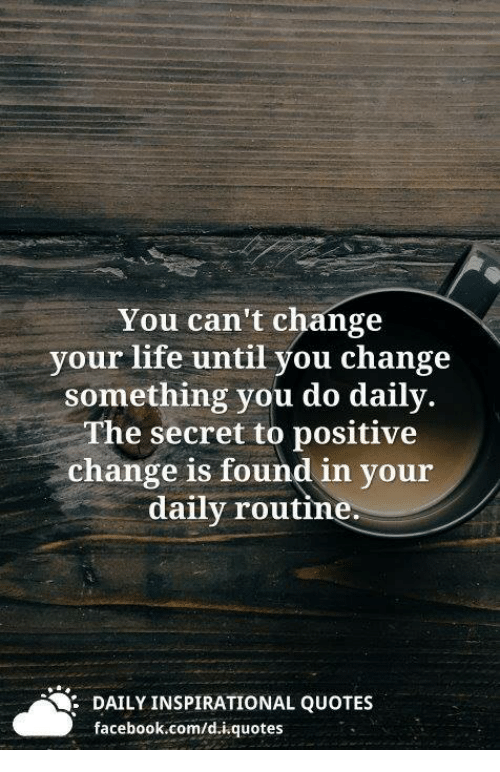 You Cant Change Your Life Until You Change Something You Do Daily