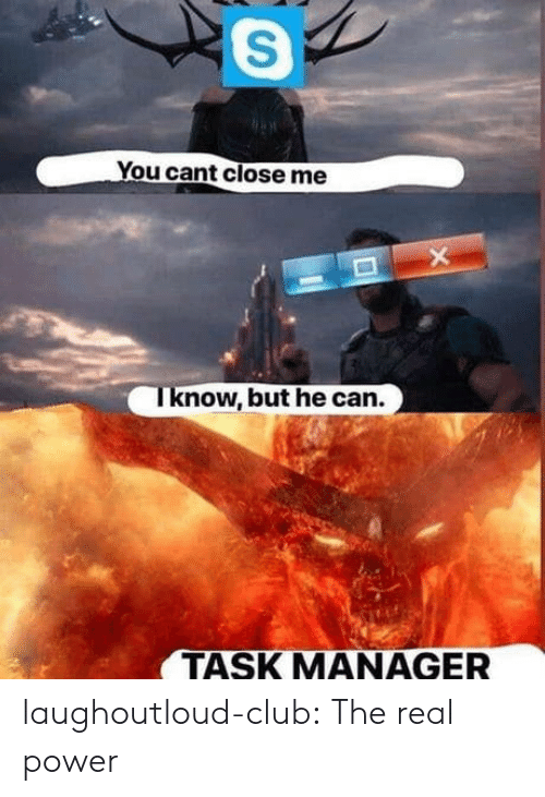 Club, Tumblr, and Blog: You cant close me  now, but he can.  TASK MANAGER laughoutloud-club:  The real power