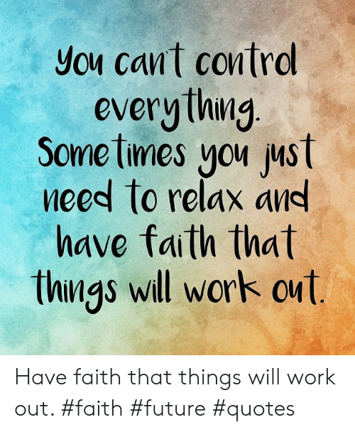 You Cant Control Everything Some Times You Ust Eed To Relax An Have