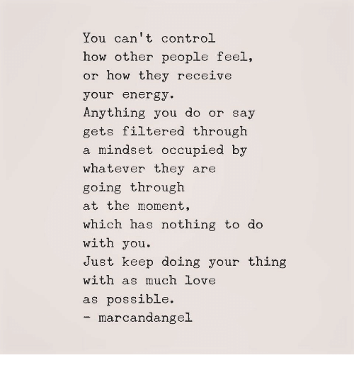 Energy, Love, and Control: You can't control  how other people feel  or how they receive  your energy.  Anything you do or sa  gets filtered through  a mindset occupied by  whatever they are  going through  at the moment,  which has nothing to do  with you  Just keep doing your thing  with as much love  as possible.  marcandangel