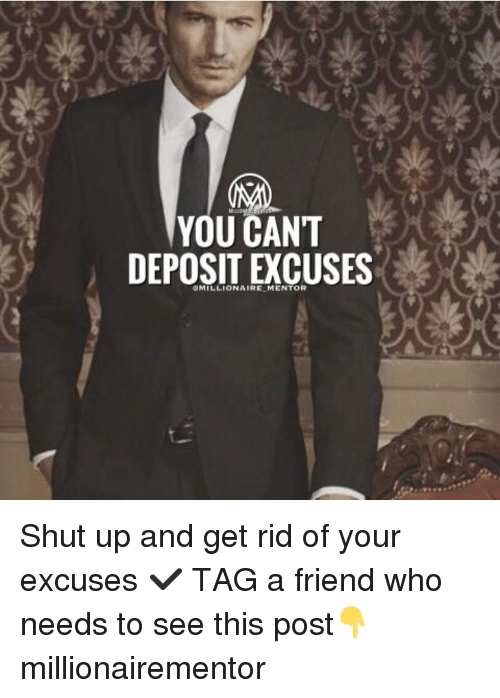 Memes, 🤖, and Post: YOU CANT  DEPOSIT EXCUSES  @MILLIONAIRE,MENTOR Shut up and get rid of your excuses ✔️ TAG a friend who needs to see this post👇 millionairementor