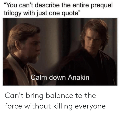 "Reddit, Quote, and One: You can't describe the entire prequel  trilogy with just one quote""  35  Calm down Anakin Can't bring balance to the force without killing everyone"