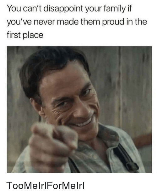 Family, Proud, and Never: You can't disappoint your family if  you've never made them proud in the  first place