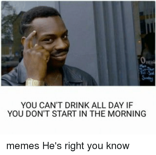 YOU CAN'T DRINK ALL DAY IF YOU DON'T START IN THE MORNING ...
