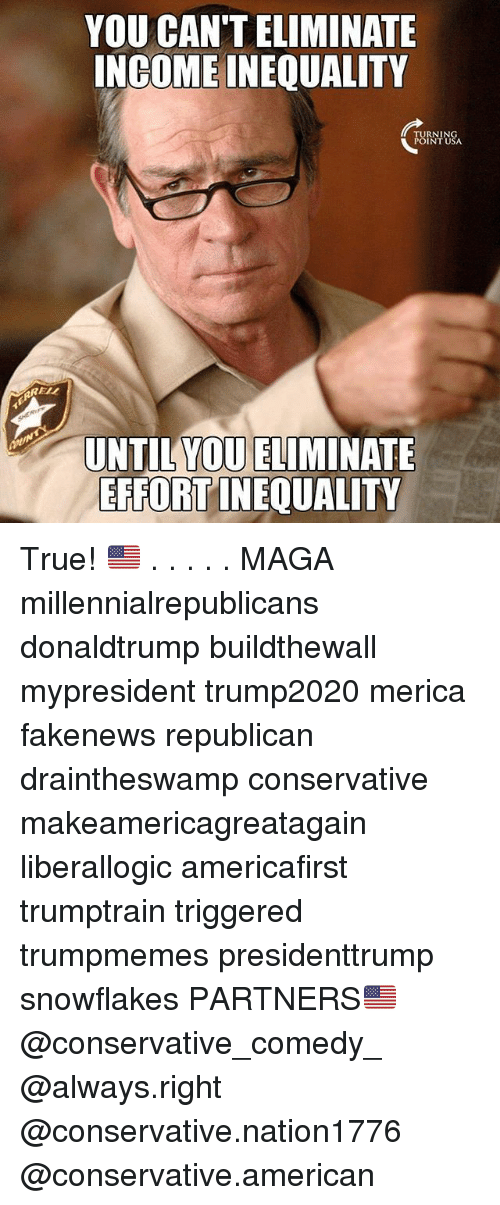 Memes, True, and American: YOU CAN'T ELIMINATE  INGOME INEQUALITY  TURNIN  POINT USA  RELL  UNTIL YOU ELIMINATE  EFFORT INEQUALITY True! 🇺🇸 . . . . . MAGA millennialrepublicans donaldtrump buildthewall mypresident trump2020 merica fakenews republican draintheswamp conservative makeamericagreatagain liberallogic americafirst trumptrain triggered trumpmemes presidenttrump snowflakes PARTNERS🇺🇸 @conservative_comedy_ @always.right @conservative.nation1776 @conservative.american