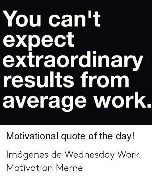 You Can T Expect Extraordinary Results From Average Work Motivational Quote Of The Day Imagenes De Wednesday Work Motivation Meme Meme On Me Me