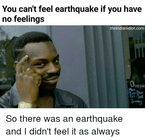 Memes, Earthquake, and 🤖: You can't feel earthquake if you have  no feelings  theindianidiot.com  Penin  Fri -Sal. So there was an earthquake and I didn't feel it as always