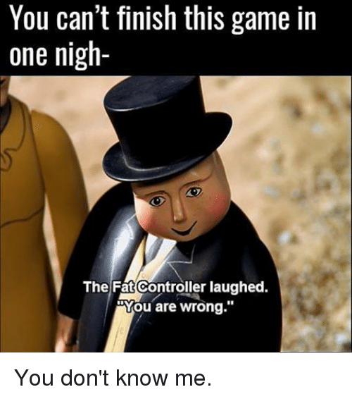 "Memes, 🤖, and The Fat Controller Laughed: You can't finish this game in  one nigh-  The Fat Controller laughed.  You are wrong."" You don't know me."