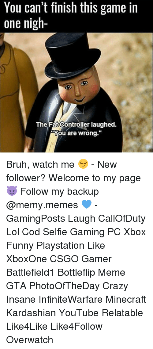 "Memes, Watch Me, and Insanity: You can't finish this game in  one nigh  The Fat Controller laughed.  You are wrong."" Bruh, watch me 😏 - New follower? Welcome to my page 😈 Follow my backup @memy.memes 💙 - GamingPosts Laugh CallOfDuty Lol Cod Selfie Gaming PC Xbox Funny Playstation Like XboxOne CSGO Gamer Battlefield1 Bottleflip Meme GTA PhotoOfTheDay Crazy Insane InfiniteWarfare Minecraft Kardashian YouTube Relatable Like4Like Like4Follow Overwatch"