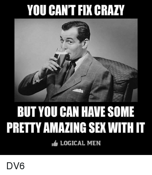 Crazy, Memes, and Sex: YOU CANT FIX CRAZY  BUT YOU CAN HAVE SOME  PRETTY AMAZING SEX WITH IT  LOGICAL MEN DV6