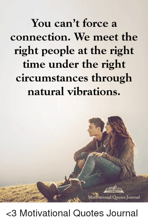 You Cant Force A Connection We Meet The Right People At The Right