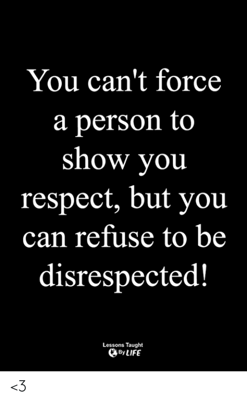Life, Memes, and Respect: You can't force  a person to  show you  respect, but you  can refuse to be  disrespected!  Lessons Taught  By LIFE <3